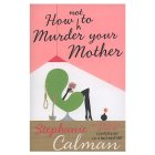 Stephanie Calman - How (not) to Murder your Mother